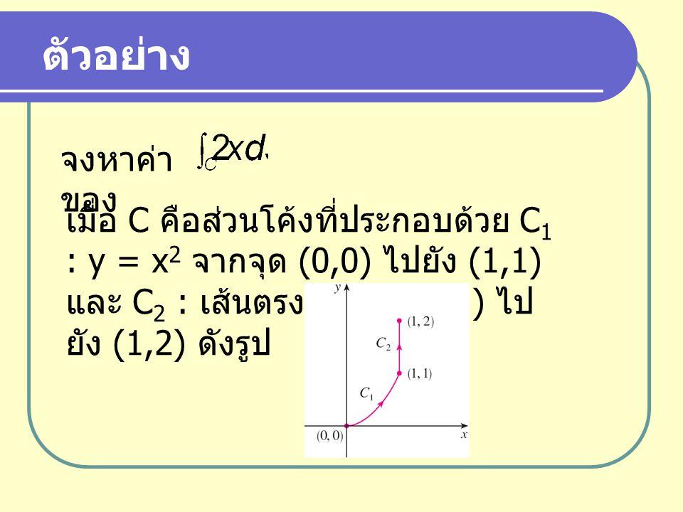 ตัวอย่าง จงหาค่า ของ เมื่อ C คือส่วนโค้งที่ประกอบด้วย C 1 : y = x 2 จากจุด (0,0) ไปยัง (1,1) และ C 2 : เส้นตรงจากจุด (1,1) ไป ยัง (1,2) ดังรูป