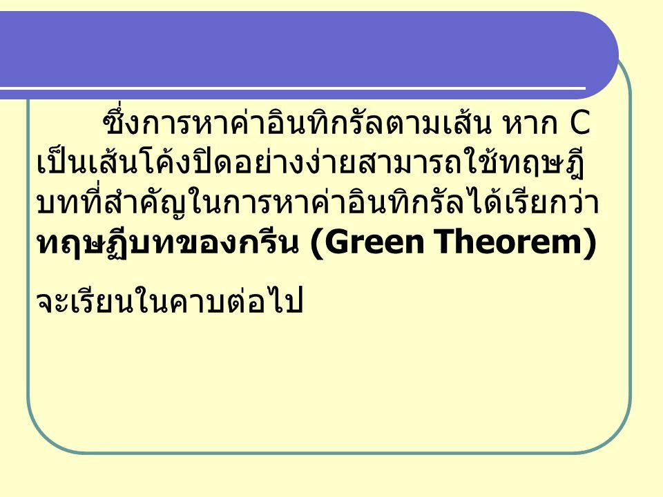 ซึ่งการหาค่าอินทิกรัลตามเส้น หาก C เป็นเส้นโค้งปิดอย่างง่ายสามารถใช้ทฤษฎี บทที่สำคัญในการหาค่าอินทิกรัลได้เรียกว่า ทฤษฏีบทของกรีน (Green Theorem) จะเร
