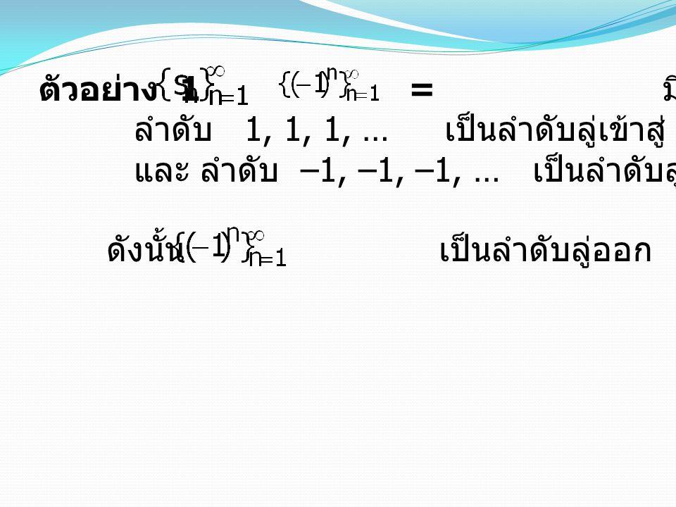 ตัวอย่าง 1 = มีลำดับย่อย คือ ลำดับ 1, 1, 1, … เป็นลำดับลู่เข้าสู่ 1 และ ลำดับ –1, –1, –1, … เป็นลำดับลู่เข้าสู่ –1 ดังนั้น เป็นลำดับลู่ออก 