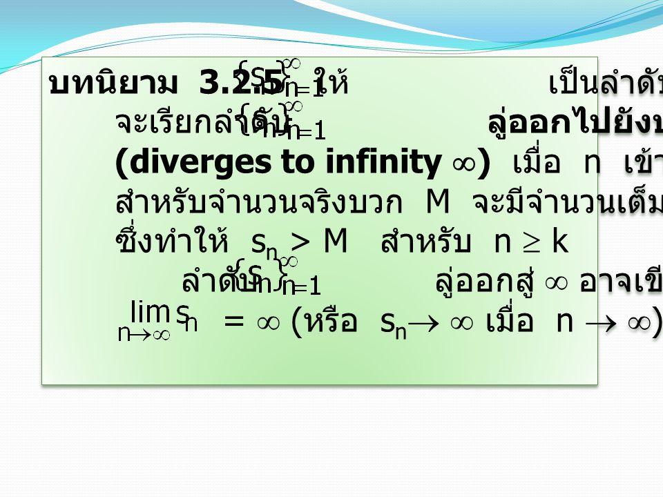 บทนิยาม 3.2.5 ให้ เป็นลำดับของจำนวนจริง จะเรียกลำดับ ลู่ออกไปยังบวกอนันต์ (diverges to infinity  ) เมื่อ n เข้าสู่  ก็ต่อเมื่อ สำหรับจำนวนจริงบวก M จะมีจำนวนเต็มบวก k ซึ่งทำให้ s n > M สำหรับ n  k ลำดับ ลู่ออกสู่  อาจเขียนแทนด้วย =  ( หรือ s n   เมื่อ n   ) บทนิยาม 3.2.5 ให้ เป็นลำดับของจำนวนจริง จะเรียกลำดับ ลู่ออกไปยังบวกอนันต์ (diverges to infinity  ) เมื่อ n เข้าสู่  ก็ต่อเมื่อ สำหรับจำนวนจริงบวก M จะมีจำนวนเต็มบวก k ซึ่งทำให้ s n > M สำหรับ n  k ลำดับ ลู่ออกสู่  อาจเขียนแทนด้วย =  ( หรือ s n   เมื่อ n   )