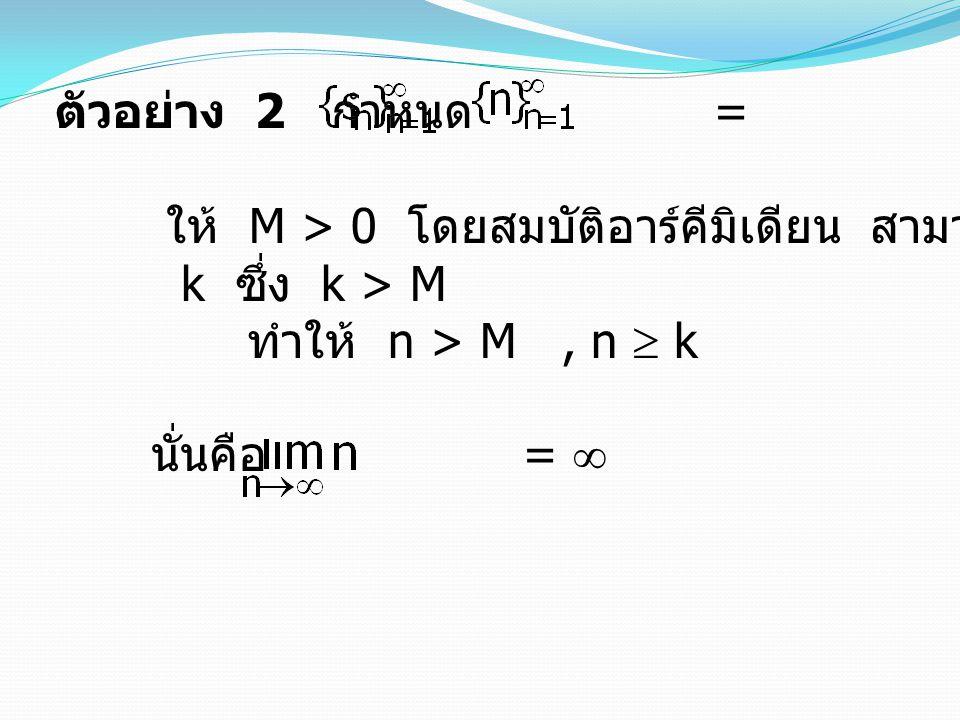 ตัวอย่าง 2 กำหนด = ให้ M > 0 โดยสมบัติอาร์คีมิเดียน สามารถหาจำนวนเต็มบวก k ซึ่ง k > M ทำให้ n > M, n  k นั่นคือ =  