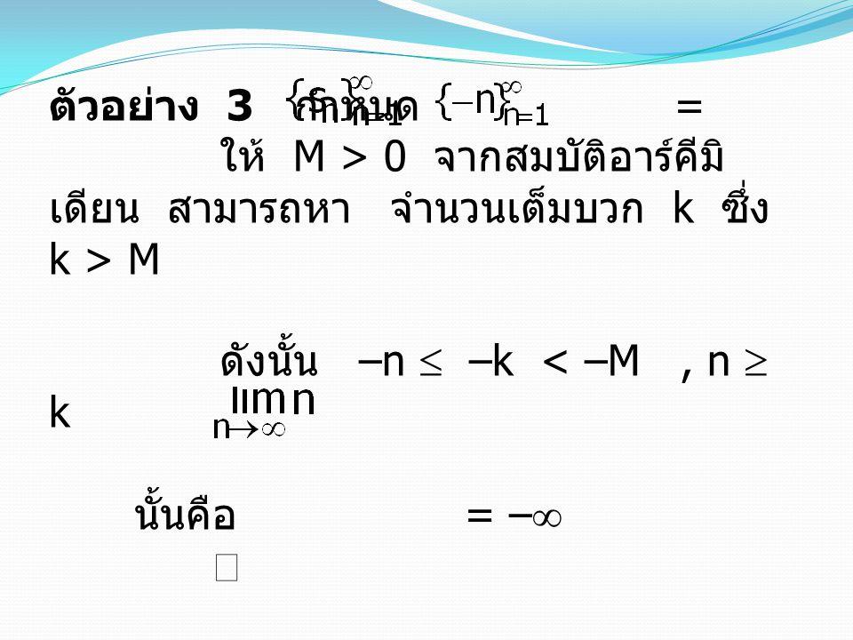 ตัวอย่าง 3 กำหนด = ให้ M > 0 จากสมบัติอาร์คีมิ เดียน สามารถหาจำนวนเต็มบวก k ซึ่ง k > M ดังนั้น –n  –k < –M, n  k นั้นคือ = –  