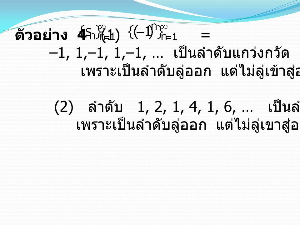 ตัวอย่าง 4 (1) = –1, 1,–1, 1,–1, … เป็นลำดับแกว่งกวัด เพราะเป็นลำดับลู่ออก แต่ไม่ลู่เข้าสู่อนันต์ หรือลบอนันต์ (2) ลำดับ 1, 2, 1, 4, 1, 6, … เป็นลำดับแกว่งกวัด เพราะเป็นลำดับลู่ออก แต่ไม่ลู่เขาสู่อนันต์ หรือลบอนันต์ 