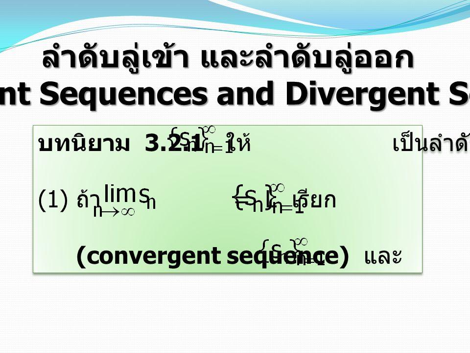 ลำดับลู่เข้า และลำดับลู่ออก (Convergent Sequences and Divergent Sequences) บทนิยาม 3.2.1 ให้ เป็นลำดับของจำนวนจริง (1) ถ้า = L เรียก ว่าเป็น ลำดับลู่เข้า (convergent sequence) และ ลู่เข้าสู่ค่า L บทนิยาม 3.2.1 ให้ เป็นลำดับของจำนวนจริง (1) ถ้า = L เรียก ว่าเป็น ลำดับลู่เข้า (convergent sequence) และ ลู่เข้าสู่ค่า L