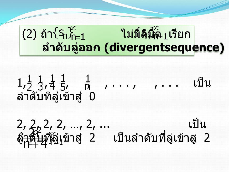 บทนิยาม 3.2.6 ให้ เป็นลำดับของจำนวนจริง จะเรียกลำดับ ลู่ออกไปยังค่าลบอนันต์ (diverges to minus infinity –  ) เมื่อ n เข้าสู่  ก็ต่อเมื่อ สำหรับ จำนวนจริงบวก M จะมีจำนวนเต็มบวก k ซึ่ง s n < –M สำหรับ n  k ลู่ออกสู่ –  อาจเขียนแทนด้วย = –  ( หรือ s n  –  เมื่อ n   ) บทนิยาม 3.2.6 ให้ เป็นลำดับของจำนวนจริง จะเรียกลำดับ ลู่ออกไปยังค่าลบอนันต์ (diverges to minus infinity –  ) เมื่อ n เข้าสู่  ก็ต่อเมื่อ สำหรับ จำนวนจริงบวก M จะมีจำนวนเต็มบวก k ซึ่ง s n < –M สำหรับ n  k ลู่ออกสู่ –  อาจเขียนแทนด้วย = –  ( หรือ s n  –  เมื่อ n   )