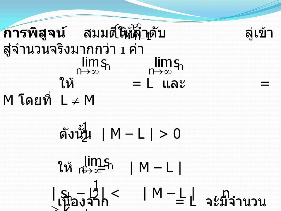 การพิสูจน์ สมมติให้ลำดับ ลู่เข้า สู่จำนวนจริงมากกว่า 1 ค่า ให้ = L และ = M โดยที่ L  M ดังนั้น | M – L | > 0 ให้  = | M – L | เนื่องจาก = L จะมีจำนวน เต็มบวก k 1 ที่ทำให้ | s n – L | < | M – L |, n  k 1