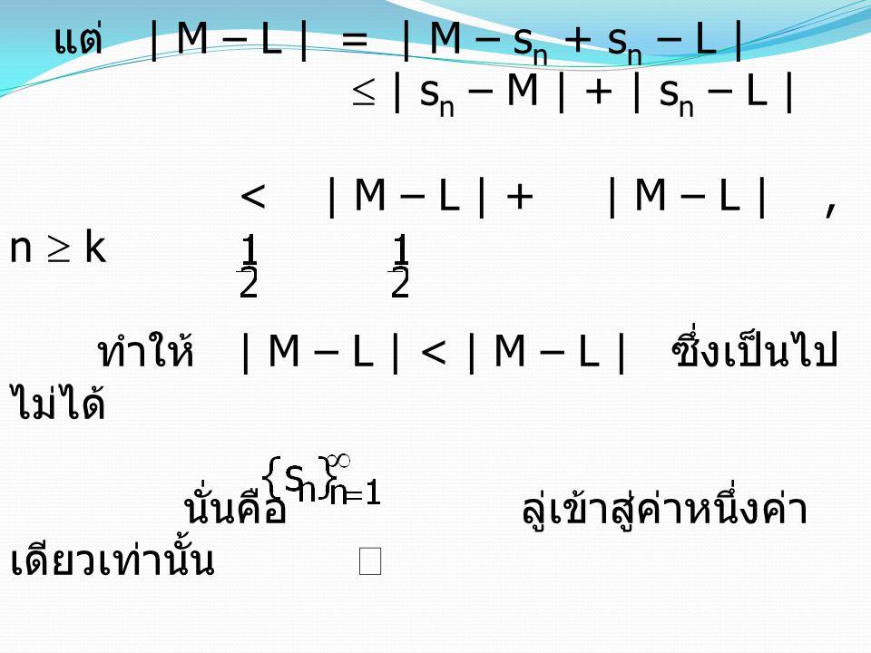 ลำดับที่มีขอบเขต บทนิยาม 3.2.8 ให้ เป็นลำดับจำนวนจริง (1) ลำดับ มี ขอบเขตบน เมื่อเรนจ์ของลำดับ มีขอบเขตบน (2) ลำดับ มี ขอบเขตบน เมื่อเรนจ์ของลำดับ มีขอบเขตล่าง (3) ลำดับ มี ขอบเขต ถ้ามีจำนวนจริงบวก M ซึ่งทำให้   s n    M, n  บทนิยาม 3.2.8 ให้ เป็นลำดับจำนวนจริง (1) ลำดับ มี ขอบเขตบน เมื่อเรนจ์ของลำดับ มีขอบเขตบน (2) ลำดับ มี ขอบเขตบน เมื่อเรนจ์ของลำดับ มีขอบเขตล่าง (3) ลำดับ มี ขอบเขต ถ้ามีจำนวนจริงบวก M ซึ่งทำให้   s n    M, n 