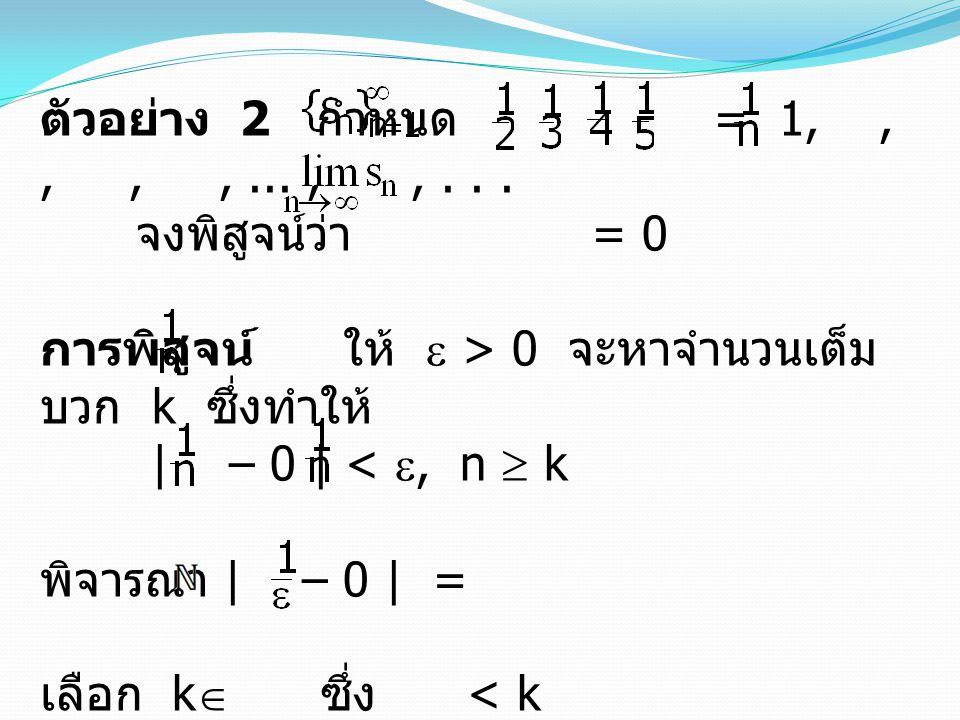 ตัวอย่าง 2 กำหนด = 1,,,,,...,,... จงพิสูจน์ว่า = 0 การพิสูจน์ ให้  > 0 จะหาจำนวนเต็ม บวก k ซึ่งทำให้ | – 0 | < , n  k พิจารณา | – 0 | = เลือก k  ซ