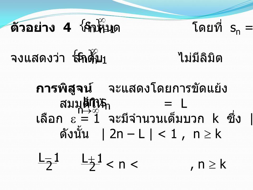 ตัวอย่าง 4 กำหนด โดยที่ s n = 2n เมื่อ n = 1, 2, 3, … จงแสดงว่า ลำดับ ไม่มีลิมิต การพิสูจน์ จะแสดงโดยการขัดแย้ง สมมติให้ = L เลือก  = 1 จะมีจำนวนเต็ม