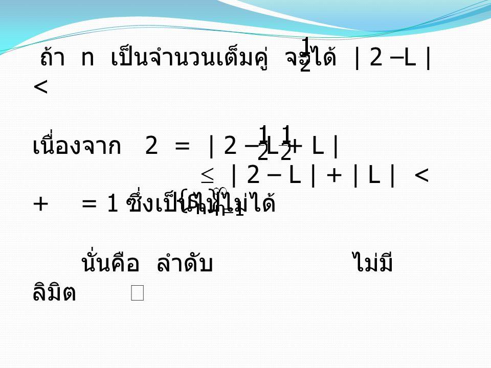 ถ้า n เป็นจำนวนเต็มคู่ จะได้ | 2 –L | < เนื่องจาก 2 = | 2 – L + L |  | 2 – L | + | L | < + = 1 ซึ่งเป็นไปไม่ได้ นั่นคือ ลำดับ ไม่มี ลิมิต 