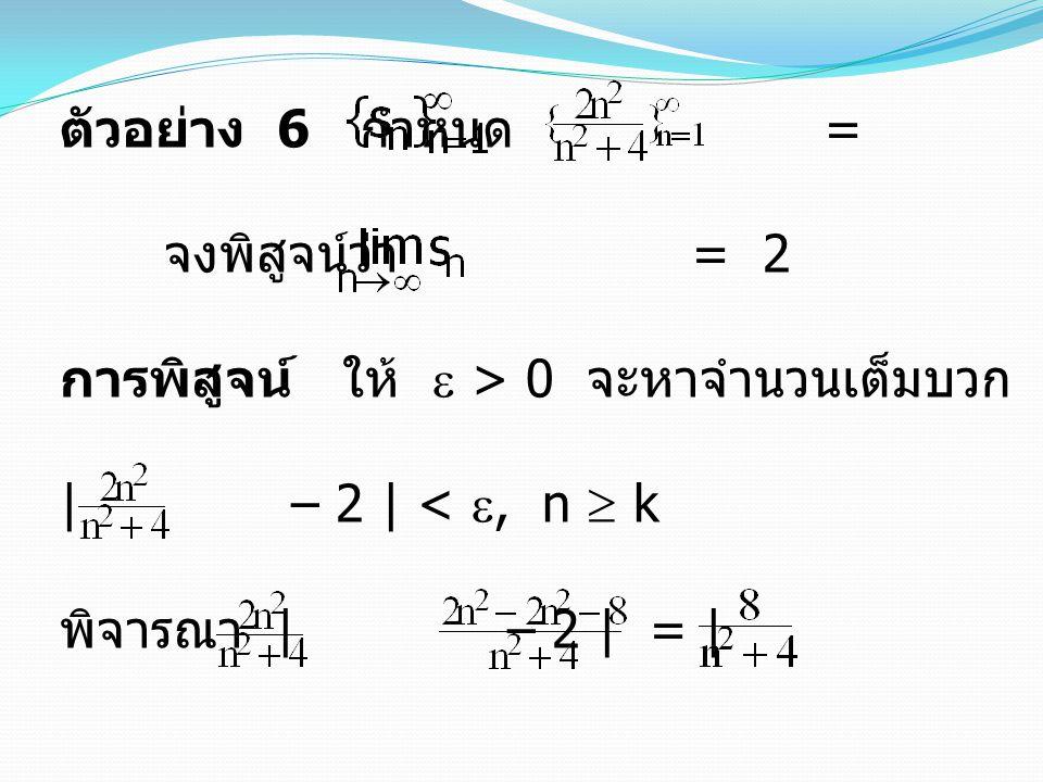 ตัวอย่าง 6 กำหนด = จงพิสูจน์ว่า = 2 การพิสูจน์ ให้  > 0 จะหาจำนวนเต็มบวก k ซึ่งทำให้ | – 2 | < , n  k พิจารณา | – 2 | = | | = | |