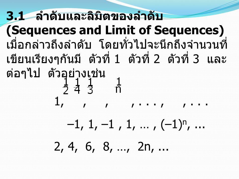 3.1 ลำดับและลิมิตของลำดับ (Sequences and Limit of Sequences) เมื่อกล่าวถึงลำดับ โดยทั่วไปจะนึกถึงจำนวนที่ เขียนเรียงๆกันมี ตัวที่ 1 ตัวที่ 2 ตัวที่ 3