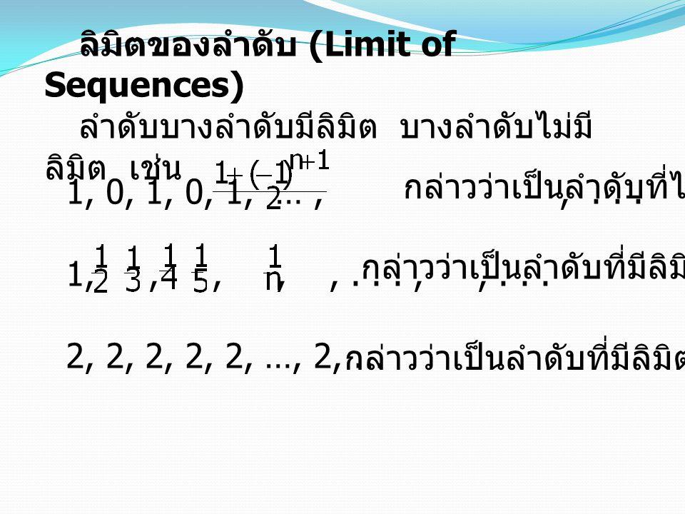 ลิมิตของลำดับ (Limit of Sequences) ลำดับบางลำดับมีลิมิต บางลำดับไม่มี ลิมิต เช่น 1, 0, 1, 0, 1, …,,... 1,,,,,...,,... 2, 2, 2, 2, 2, …, 2,... กล่าวว่า