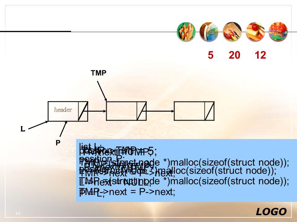 LOGO 12 header L L TMP 52012 P list L; position P; L = (struct node *)malloc(sizeof(struct node)); L->next = NULL; P = L; position TMP; TMP =(struct node *)malloc(sizeof(struct node)); TMP->next = P->next; TMP->info = 5; P->next = TMP; position TMP; TMP =(struct node *)malloc(sizeof(struct node)); TMP->next = P->next; TMP->info = 20; P->next = TMP;