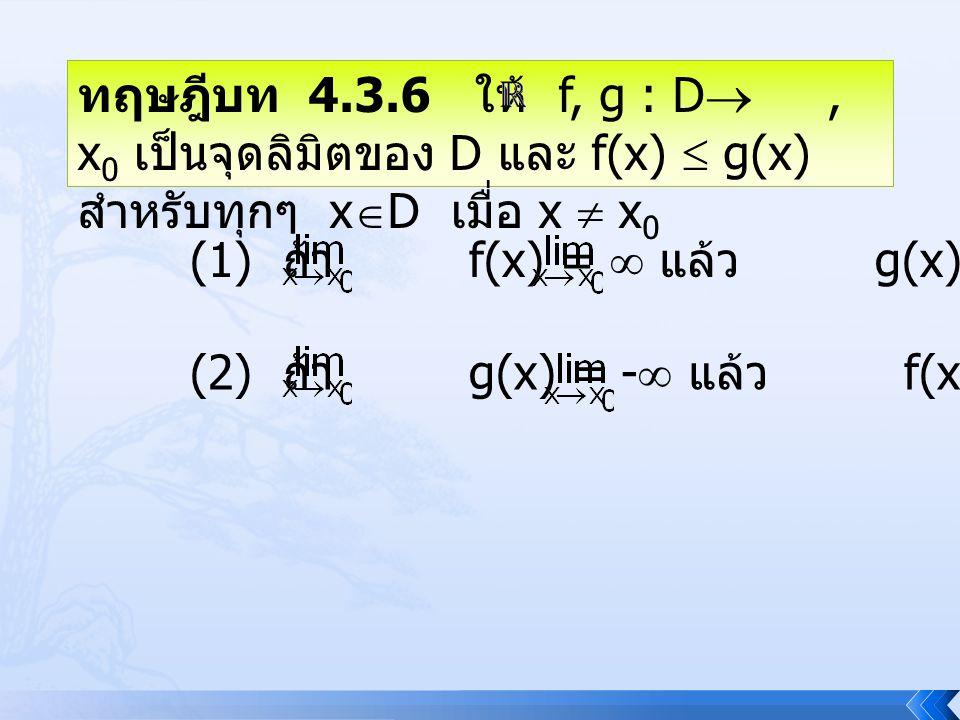ทฤษฎีบท 4.3.6 ให้ f, g : D , x 0 เป็นจุดลิมิตของ D และ f(x)  g(x) สำหรับทุกๆ x  D เมื่อ x  x 0 (1) ถ้า f(x) =  แล้ว g(x) =  (2) ถ้า g(x) = -  แ