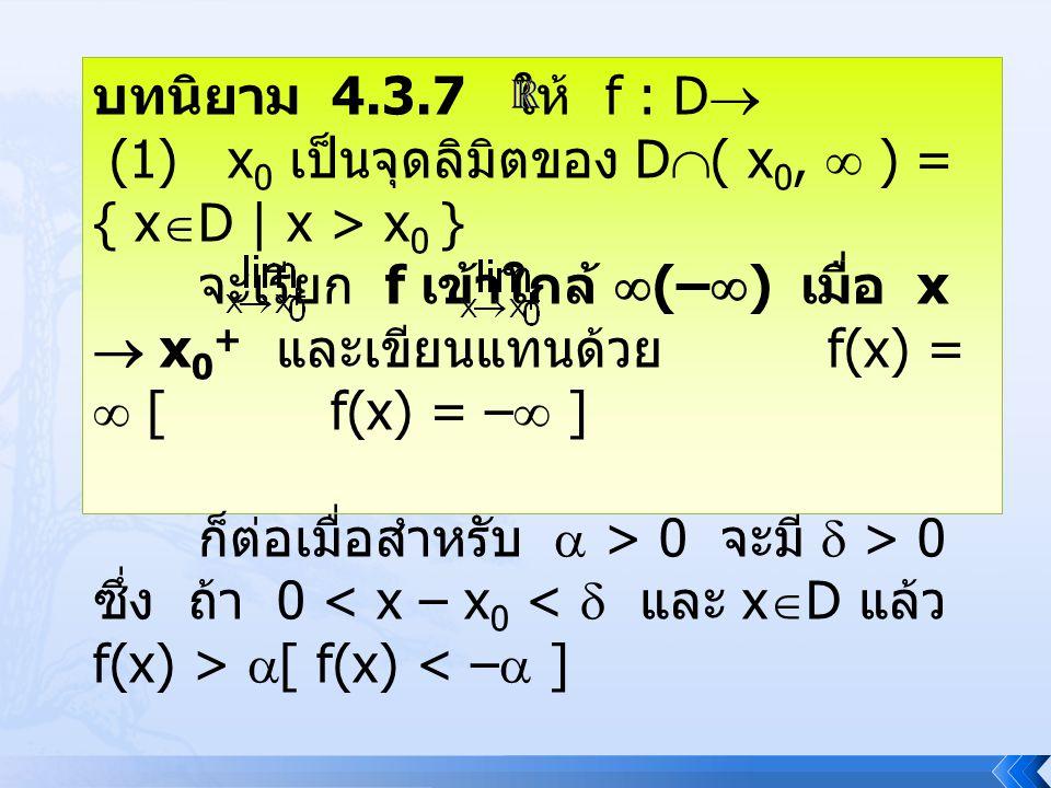 บทนิยาม 4.3.7 ให้ f : D  (1) x 0 เป็นจุดลิมิตของ D  ( x 0,  ) = { x  D | x > x 0 } จะเรียก f เข้าใกล้  (–  ) เมื่อ x  x 0 + และเขียนแทนด้วย f(x