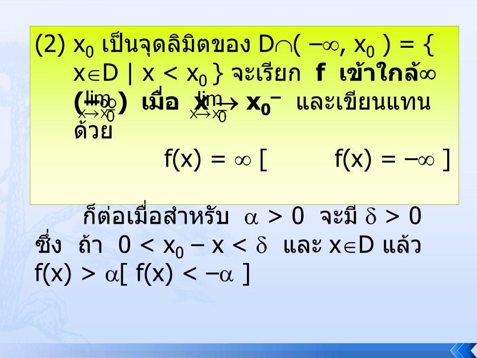 (2)x 0 เป็นจุดลิมิตของ D  ( – , x 0 ) = { x  D | x < x 0 } จะเรียก f เข้าใกล้  (–  ) เมื่อ x  x 0 – และเขียนแทน ด้วย f(x) =  [ f(x) = –  ] ก็ต