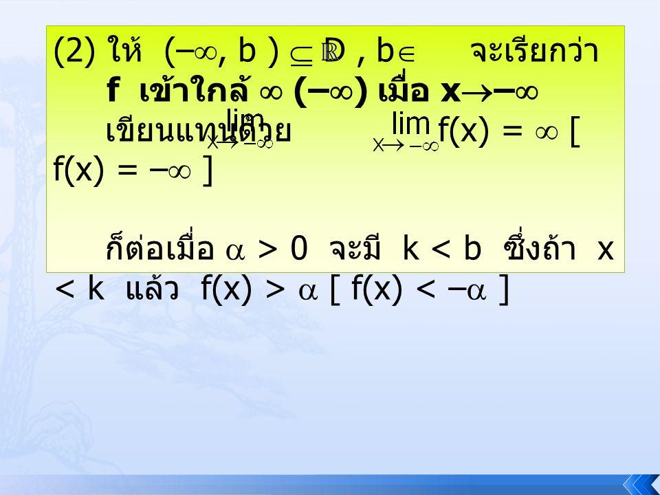 (2) ให้ (– , b )  D, b  จะเรียกว่า f เข้าใกล้  (–  ) เมื่อ x  –  เขียนแทนด้วย f(x) =  [ f(x) = –  ] ก็ต่อเมื่อ  > 0 จะมี k  [ f(x) < –  ]
