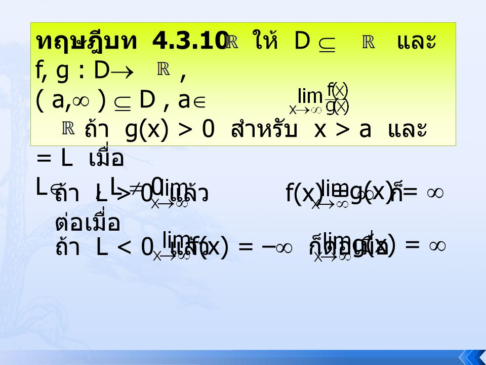 ทฤษฎีบท 4.3.10 ให้ D  และ f, g : D , ( a,  )  D, a  ถ้า g(x) > 0 สำหรับ x > a และ = L เมื่อ L , L  0 ถ้า L > 0 แล้ว f(x) =  ก็ ต่อเมื่อ g(x) =
