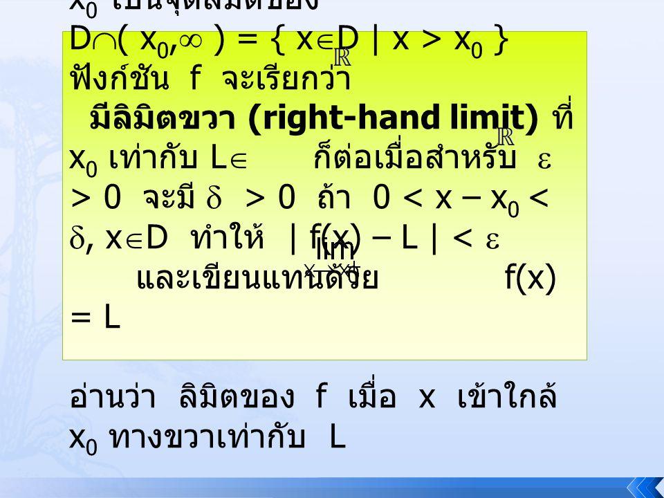 บทนิยาม 4.3.2 ให้ f : D , x 0 เป็นจุดลิมิตของ D  ( – , x 0 ) = {x  D | x < x 0 } ฟังก์ชัน f จะ เรียกว่า มีลิมิตซ้าย (left-hand limit) ที่ x 0 เท่ากับ L  ก็ต่อเมื่อ สำหรับ  > 0 จะ มี  > 0 ถ้า 0 < x 0 – x < , x  D ทำให้ | f(x) – L | <  และเขียนแทนด้วย f(x) = L อ่านว่า ลิมิตของ f เมื่อ x เข้าใกล้ x 0 ทางซ้ายเท่ากับ L