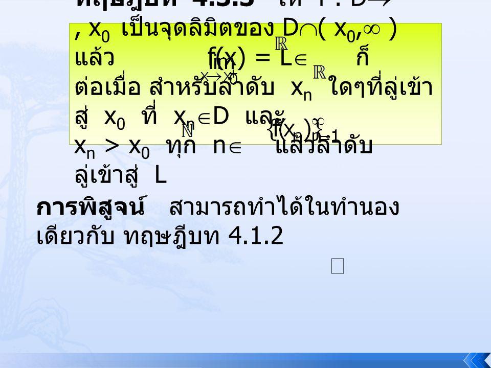 ทฤษฎีบท 4.3.3 ให้ f : D , x 0 เป็นจุดลิมิตของ D  ( x 0,  ) แล้ว f(x) = L  ก็ ต่อเมื่อ สำหรับลำดับ x n ใดๆที่ลู่เข้า สู่ x 0 ที่ x n  D และ x n >