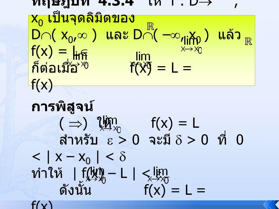 ทฤษฎีบท 4.3.4 ให้ f : D , x 0 เป็นจุดลิมิตของ D  ( x 0,  ) และ D  ( – , x 0 ) แล้ว f(x) = L  ก็ต่อเมื่อ f(x) = L = f(x) การพิสูจน์ (  ) ให้ f(x