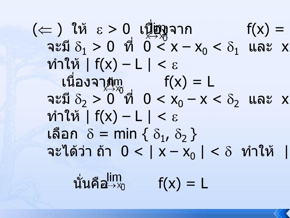 (  ) ให้  > 0 เนื่องจาก f(x) = L จะมี  1 > 0 ที่ 0 < x – x 0 <  1 และ x  D ทำให้ | f(x) – L | <  เนื่องจาก f(x) = L จะมี  2 > 0 ที่ 0 < x 0 – x