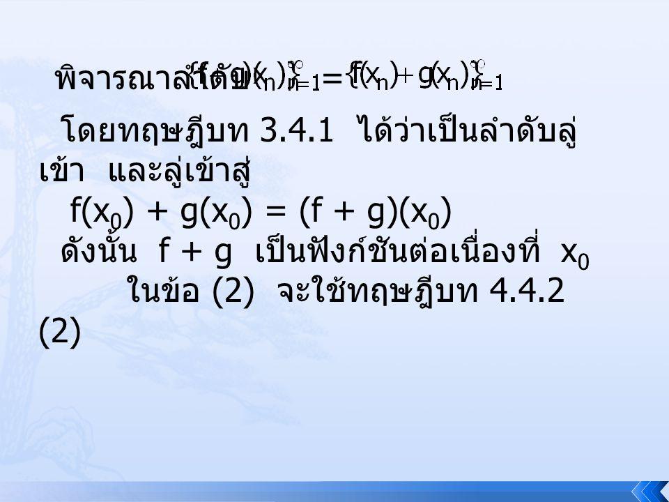 พิจารณาลำดับ = โดยทฤษฎีบท 3.4.1 ได้ว่าเป็นลำดับลู่ เข้า และลู่เข้าสู่ f(x 0 ) + g(x 0 ) = (f + g)(x 0 ) ดังนั้น f + g เป็นฟังก์ชันต่อเนื่องที่ x 0 ในข