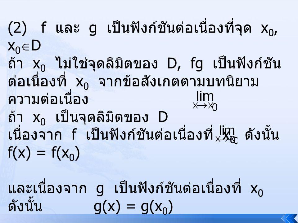 (2) f และ g เป็นฟังก์ชันต่อเนื่องที่จุด x 0, x 0  D ถ้า x 0 ไม่ใช่จุดลิมิตของ D, fg เป็นฟังก์ชัน ต่อเนื่องที่ x 0 จากข้อสังเกตตามบทนิยาม ความต่อเนื่อ