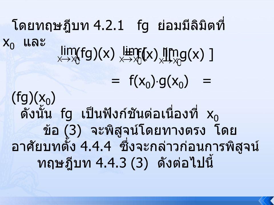 โดยทฤษฎีบท 4.2.1 fg ย่อมมีลิมิตที่ x 0 และ (fg)(x) = [ f(x) ][g(x) ] = f(x 0 )  g(x 0 ) = (fg)(x 0 ) ดังนั้น fg เป็นฟังก์ชันต่อเนื่องที่ x 0 ข้อ (3)