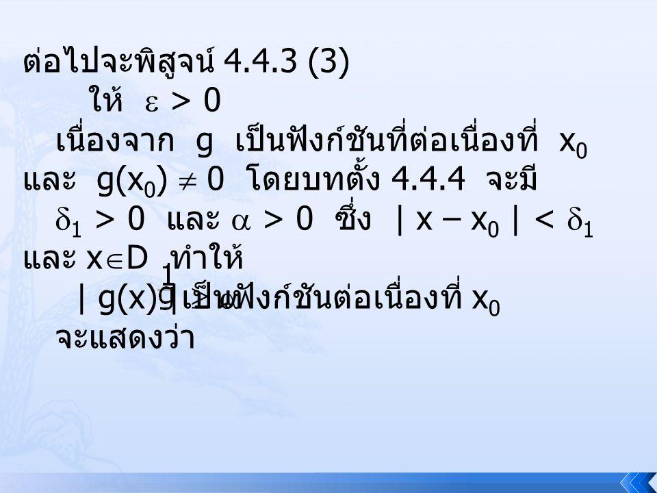 ต่อไปจะพิสูจน์ 4.4.3 (3) ให้  > 0 เนื่องจาก g เป็นฟังก์ชันที่ต่อเนื่องที่ x 0 และ g(x 0 )  0 โดยบทตั้ง 4.4.4 จะมี  1 > 0 และ  > 0 ซึ่ง | x – x 0 |