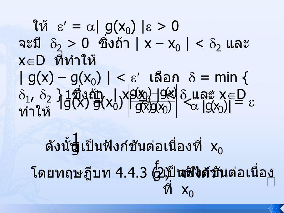 ให้  =  | g(x 0 ) |  > 0 จะมี  2 > 0 ซึ่งถ้า | x – x 0 | <  2 และ x  D ที่ทำให้ | g(x) – g(x 0 ) | <  เลือก  = min {  1,  2 } ซึ่งถ้า | x-