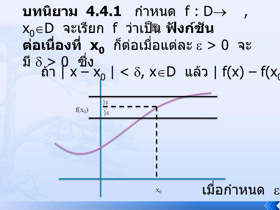 บทนิยาม 4.4.1 กำหนด f : D , x 0  D จะเรียก f ว่าเป็น ฟังก์ชัน ต่อเนื่องที่ x 0 ก็ต่อเมื่อแต่ละ  > 0 จะ มี  > 0 ซึ่ง ถ้า | x – x 0 | < , x  D แล้