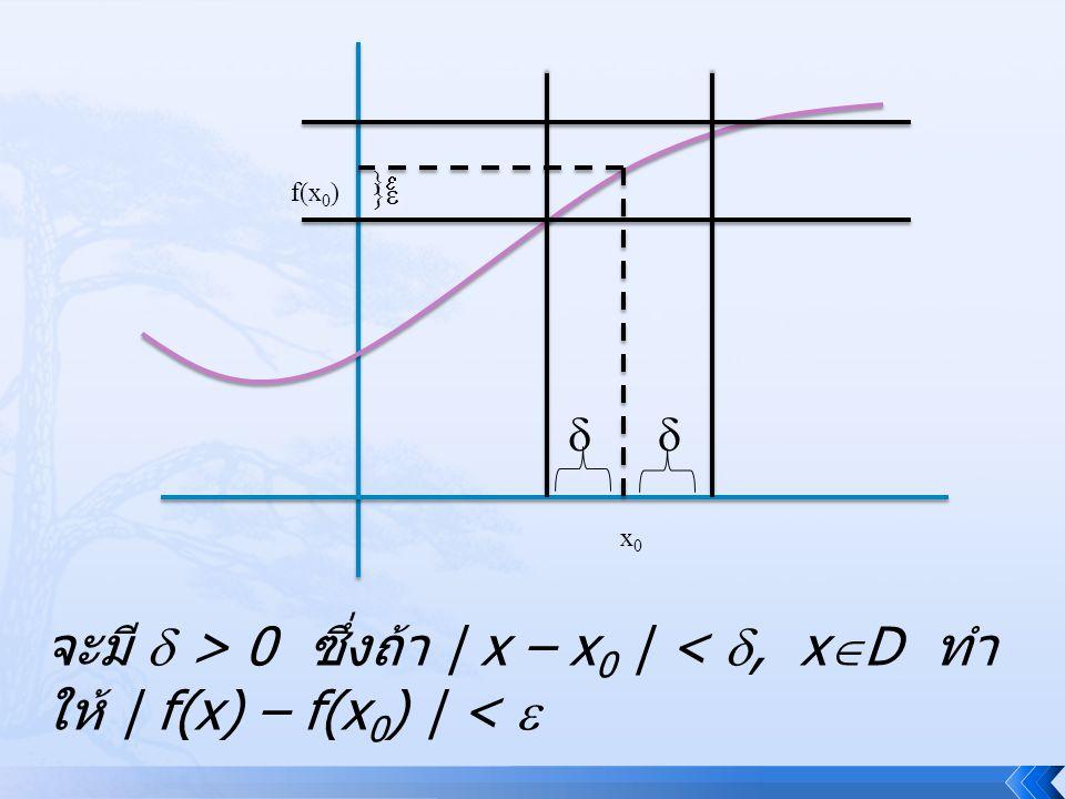 x0x0 f(x 0 ) }} }}  จะมี  > 0 ซึ่งถ้า | x – x 0 | < , x  D ทำ ให้ | f(x) – f(x 0 ) | < 