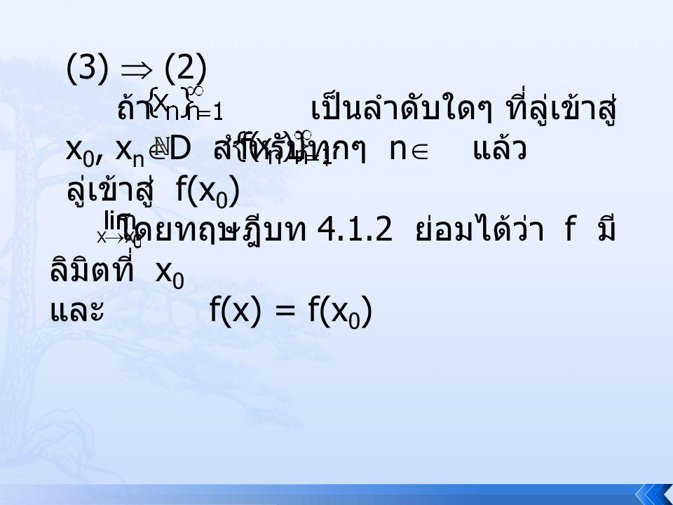 (3)  (2) ถ้า เป็นลำดับใดๆ ที่ลู่เข้าสู่ x 0, x n  D สำหรับทุกๆ n  แล้ว ลู่เข้าสู่ f(x 0 ) โดยทฤษฎีบท 4.1.2 ย่อมได้ว่า f มี ลิมิตที่ x 0 และ f(x) =