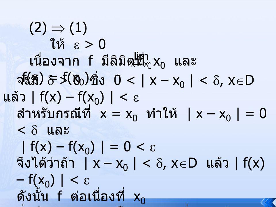 (2)  (1) ให้  > 0 เนื่องจาก f มีลิมิตที่ x 0 และ f(x) = f(x 0 ) จะมี  > 0 ซึ่ง 0 < | x – x 0 | < , x  D แล้ว | f(x) – f(x 0 ) | <  สำหรับกรณีที่