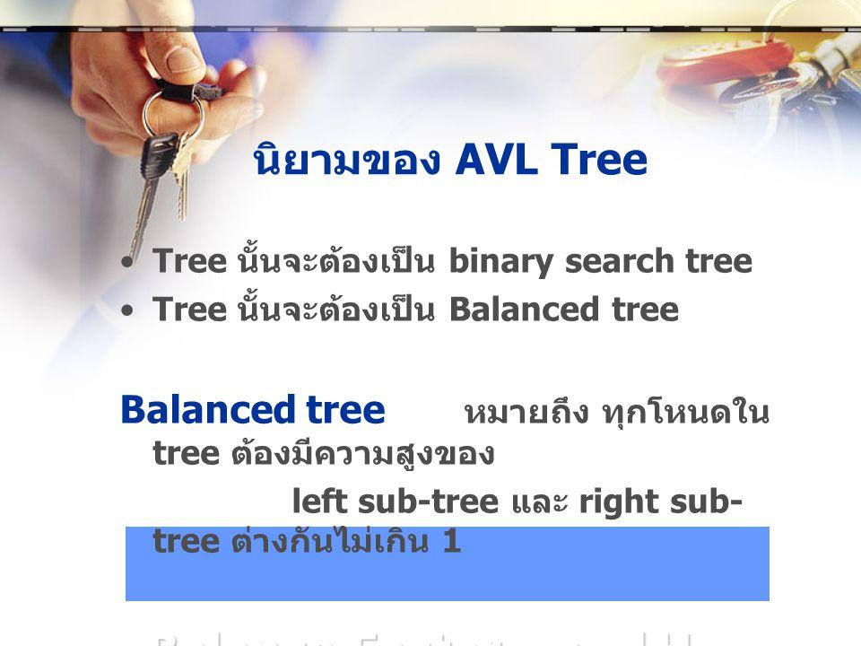 นิยามของ AVL Tree •Tree นั้นจะต้องเป็น binary search tree •Tree นั้นจะต้องเป็น Balanced tree Balanced tree หมายถึง ทุกโหนดใน tree ต้องมีความสูงของ left sub-tree และ right sub- tree ต่างกันไม่เกิน 1 Balance Factor = |H L – H R |  1