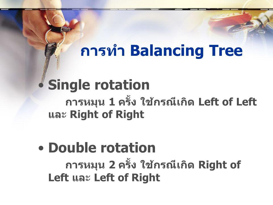 การทำ Balancing Tree •Single rotation การหมุน 1 ครั้ง ใช้กรณีเกิด Left of Left และ Right of Right •Double rotation การหมุน 2 ครั้ง ใช้กรณีเกิด Right of Left และ Left of Right