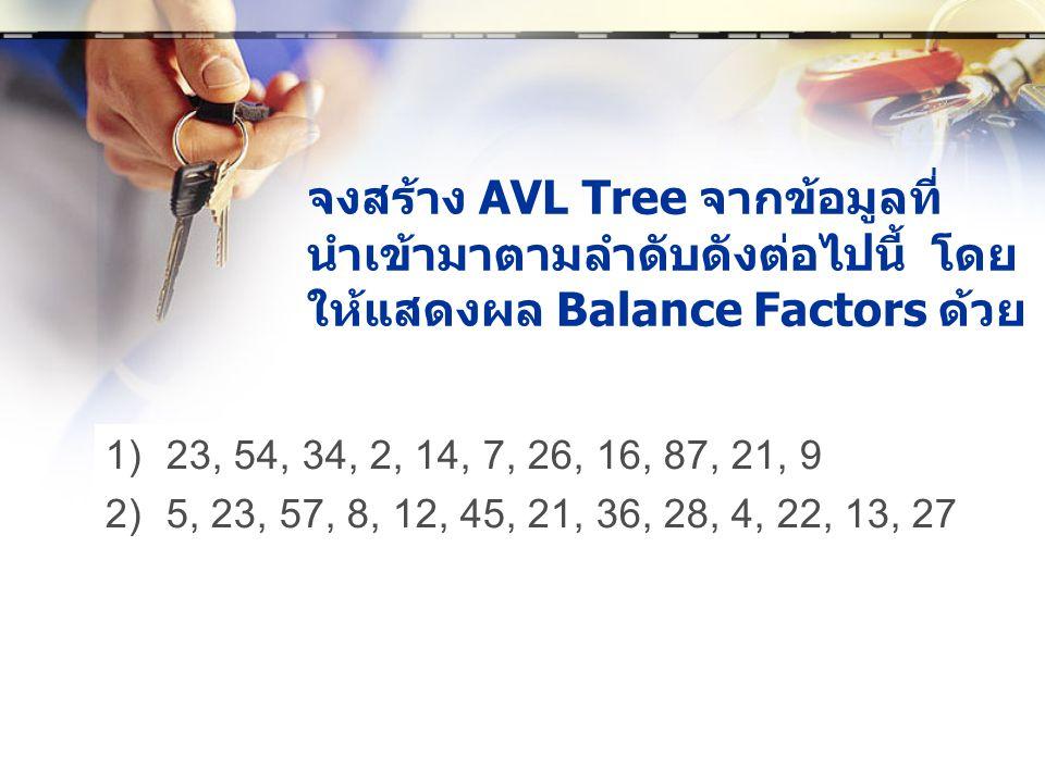 จงสร้าง AVL Tree จากข้อมูลที่ นำเข้ามาตามลำดับดังต่อไปนี้ โดย ให้แสดงผล Balance Factors ด้วย 1)23, 54, 34, 2, 14, 7, 26, 16, 87, 21, 9 2)5, 23, 57, 8, 12, 45, 21, 36, 28, 4, 22, 13, 27