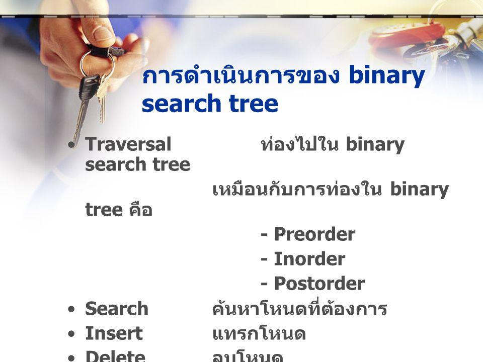 การดำเนินการของ binary search tree •Traversal ท่องไปใน binary search tree เหมือนกับการท่องใน binary tree คือ - Preorder - Inorder - Postorder •Search ค้นหาโหนดที่ต้องการ •Insert แทรกโหนด •Delete ลบโหนด