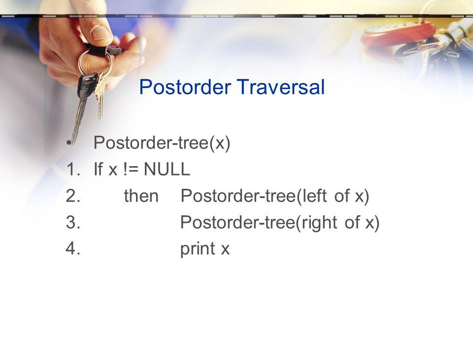 Postorder Traversal •Postorder-tree(x) 1.If x != NULL 2. then Postorder-tree(left of x) 3. Postorder-tree(right of x) 4. print x