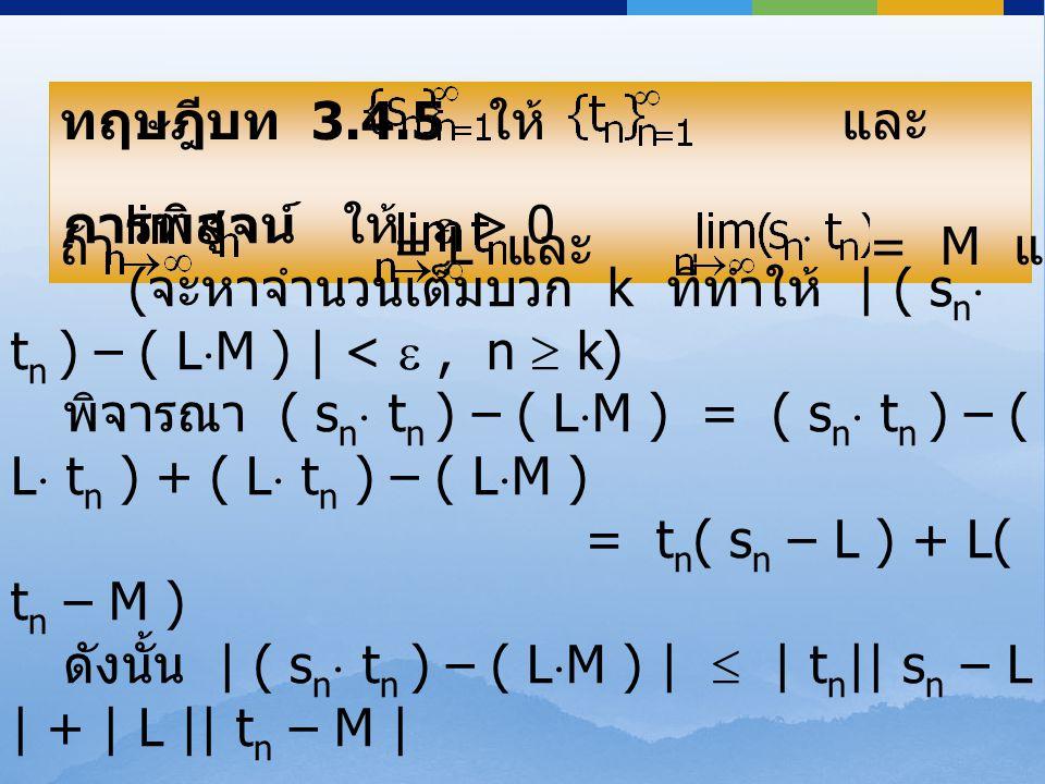 ทฤษฎีบท 3.4.5 ให้ และ เป็นลำดับจำนวนจริง ถ้า = L และ = M แล้ว = L  M ทฤษฎีบท 3.4.5 ให้ และ เป็นลำดับจำนวนจริง ถ้า = L และ = M แล้ว = L  M การพิสูจน์