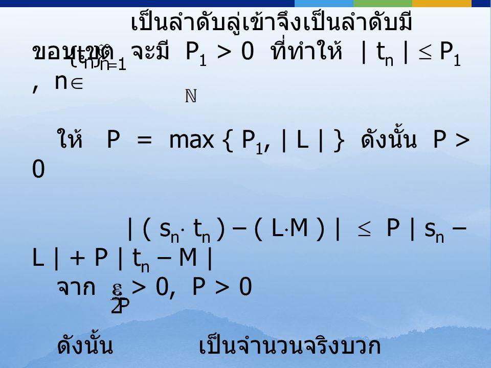 เป็นลำดับลู่เข้าจึงเป็นลำดับมี ขอบเขต จะมี P 1 > 0 ที่ทำให้ | t n |  P 1, n  ให้ P = max { P 1, | L | } ดังนั้น P > 0 | ( s n  t n ) – ( L  M ) |