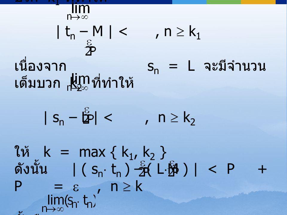 เนื่องจาก t n = M จะมีจำนวนเต็ม บวก k 1 ที่ทำให้ | t n – M | <, n  k 1 เนื่องจาก s n = L จะมีจำนวน เต็มบวก k 2 ที่ทำให้ | s n – L | <, n  k 2 ให้ k