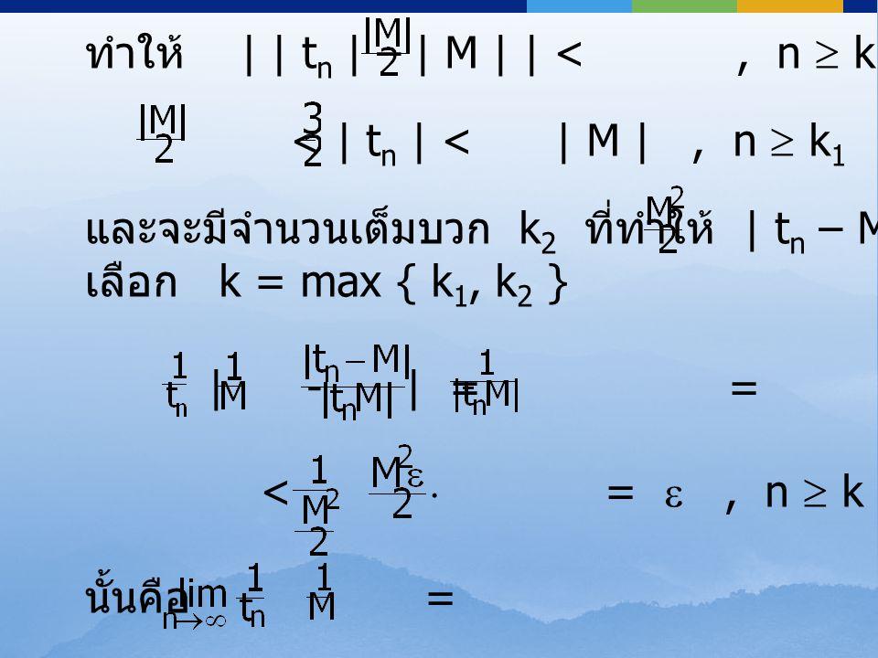 ทำให้ | | t n | – | M | | <, n  k 1 < | t n | < | M |, n  k 1 และจะมีจำนวนเต็มบวก k 2 ที่ทำให้ | t n – M | < , n  k 2 เลือก k = max { k 1, k 2 } |