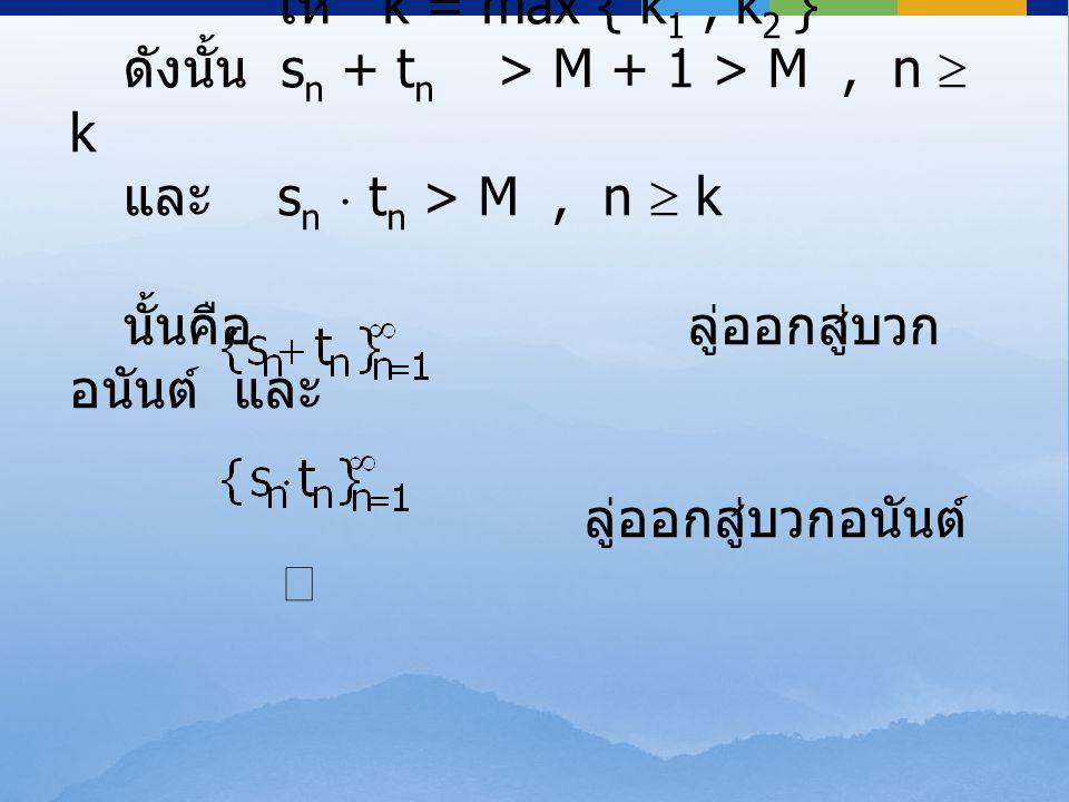 ให้ k = max { k 1, k 2 } ดังนั้น s n + t n > M + 1 > M, n  k และ s n  t n > M, n  k นั้นคือ ลู่ออกสู่บวก อนันต์ และ ลู่ออกสู่บวกอนันต์ 