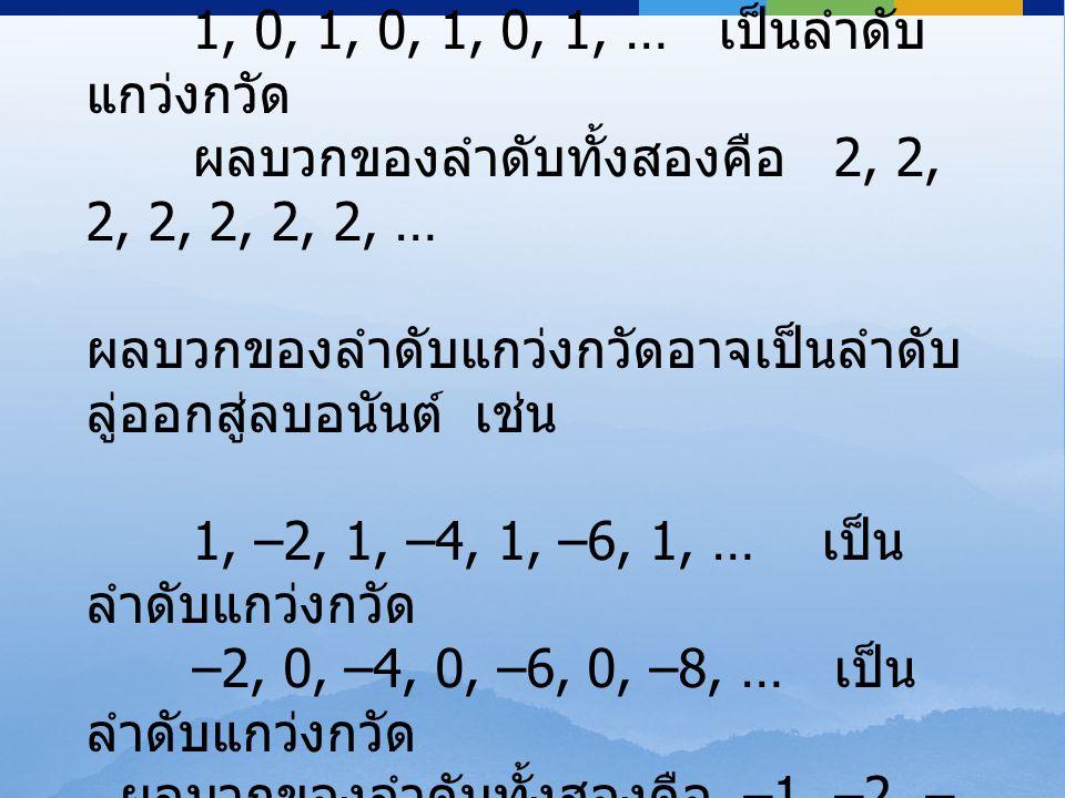 1, 2, 1, 2, 1, 2, 1, … เป็นลำดับ แกว่งกวัด 1, 0, 1, 0, 1, 0, 1, … เป็นลำดับ แกว่งกวัด ผลบวกของลำดับทั้งสองคือ 2, 2, 2, 2, 2, 2, 2, … ผลบวกของลำดับแกว่