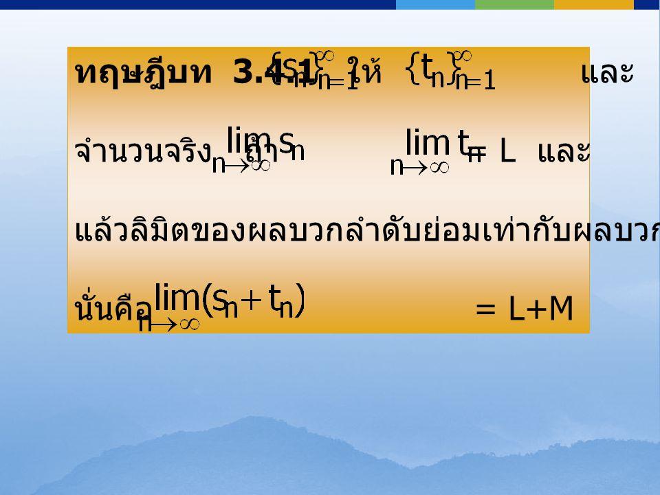 ทฤษฎีบท 3.4.1 ให้ และ เป็นลำดับ จำนวนจริง ถ้า = L และ = M แล้วลิมิตของผลบวกลำดับย่อมเท่ากับผลบวกของลิมิต นั่นคือ = L+M ทฤษฎีบท 3.4.1 ให้ และ เป็นลำดับ