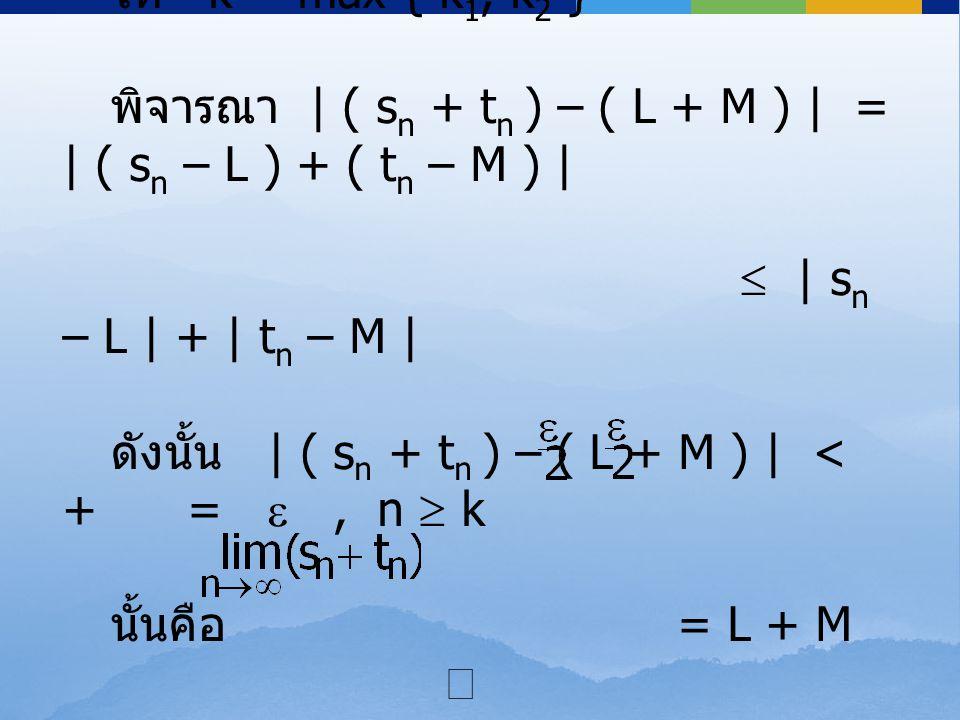ให้ k = max { k 1, k 2 } พิจารณา | ( s n + t n ) – ( L + M ) | = | ( s n – L ) + ( t n – M ) |  | s n – L | + | t n – M | ดังนั้น | ( s n + t n ) – (