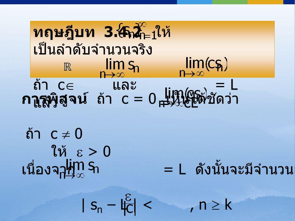 ทฤษฎีบท 3.4.2 ให้ เป็นลำดับจำนวนจริง ถ้า c  และ = L แล้ว = cL ทฤษฎีบท 3.4.2 ให้ เป็นลำดับจำนวนจริง ถ้า c  และ = L แล้ว = cL การพิสูจน์ ถ้า c = 0 เห็